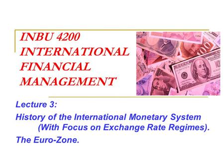 INBU 4200 INTERNATIONAL FINANCIAL MANAGEMENT Lecture 3: History of the International Monetary System (With Focus on Exchange Rate Regimes). The Euro-Zone.