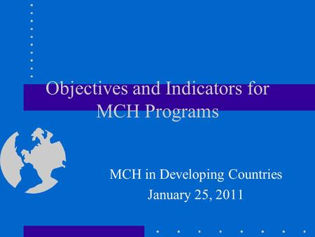 Objectives and Indicators for MCH Programs MCH in Developing Countries January 25, 2011.
