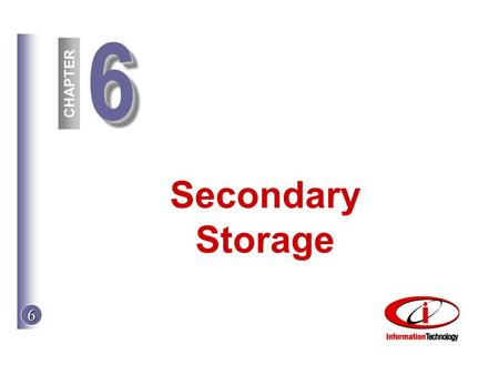 CHAPTER 6 66 Secondary Storage. 6 © The McGraw-Hill Companies, Inc. 2002 Objectives 1.Floppy and hard disks 2.Cartridges and disk packs 3.Performance.