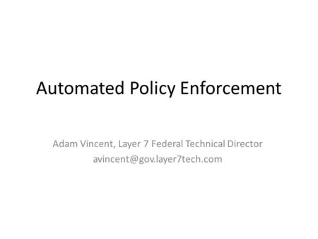 Automated Policy Enforcement Adam Vincent, Layer 7 Federal Technical Director