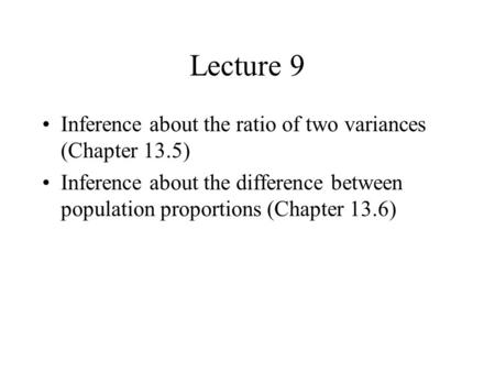 Lecture 9 Inference about the ratio of two variances (Chapter 13.5) Inference about the difference between population proportions (Chapter 13.6)
