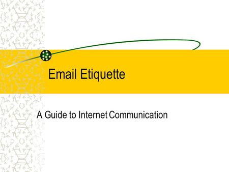 Email Etiquette A Guide to Internet Communication.