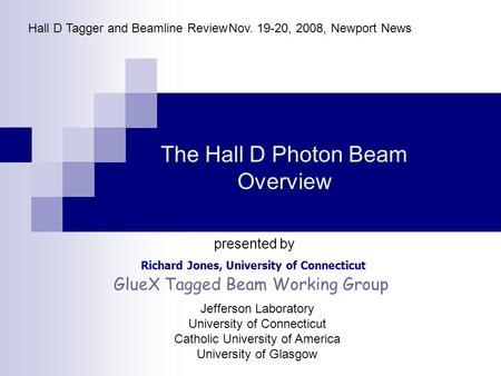 The Hall D Photon Beam Overview Richard Jones, University of Connecticut Hall D Tagger and Beamline ReviewNov. 19-20, 2008, Newport News presented by GlueX.