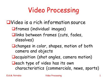 E.G.M. PetrakisVideo Processing1  Video is a rich information source  frames (individual images)  links between frames (cuts, fades, dissolves)  changes.