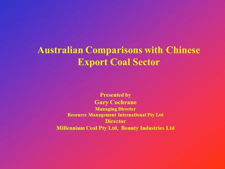 Australian Comparisons with Chinese Export Coal Sector Presented by Gary Cochrane Managing Director Resource Management International Pty Ltd Director.
