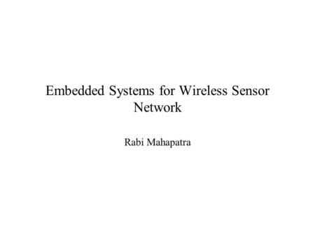 Embedded Systems for <strong>Wireless</strong> <strong>Sensor</strong> <strong>Network</strong> Rabi Mahapatra.