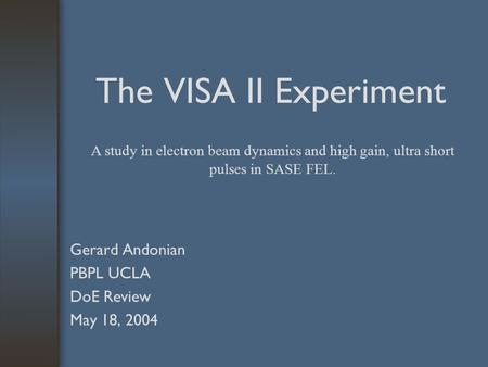The VISA II Experiment Gerard Andonian PBPL UCLA DoE Review May 18, 2004 A study in electron beam dynamics and high gain, ultra short pulses in SASE FEL.