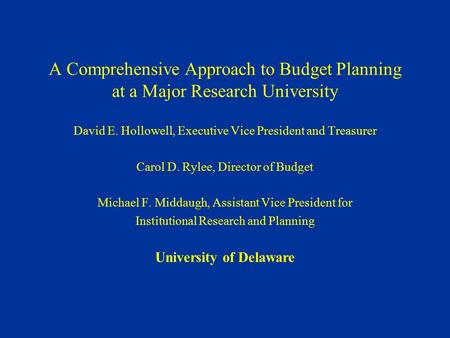A Comprehensive Approach to Budget Planning at a Major Research University David E. Hollowell, Executive Vice President and Treasurer Carol D. Rylee, Director.