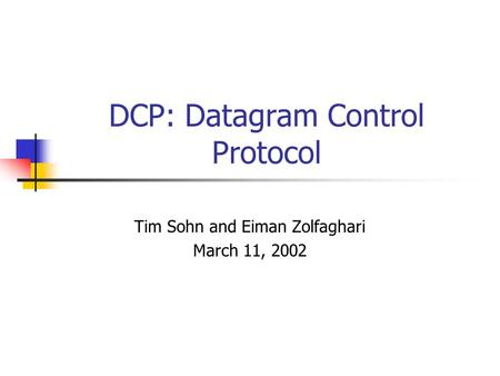 DCP: Datagram Control Protocol Tim Sohn and Eiman Zolfaghari March 11, 2002.