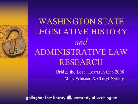 WASHINGTON STATE LEGISLATIVE HISTORY and ADMINISTRATIVE LAW RESEARCH Bridge the Legal Research Gap 2008 Mary Whisner & Cheryl Nyberg.