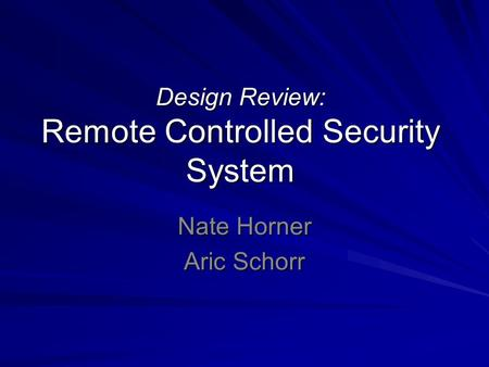 Design Review: Remote Controlled Security System Nate Horner Aric Schorr.