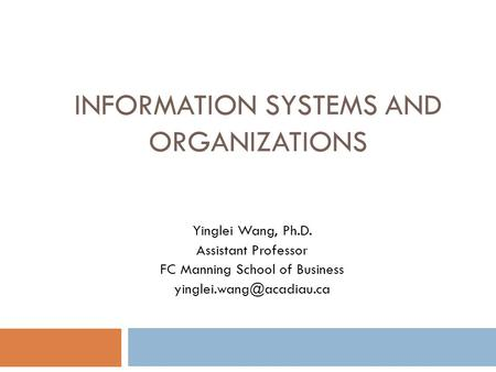 INFORMATION SYSTEMS AND ORGANIZATIONS Yinglei Wang, Ph.D. Assistant Professor FC Manning School of Business