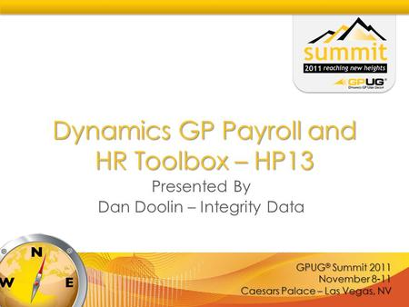 GPUG ® Summit 2011 November 8-11 Caesars Palace – Las Vegas, NV Dynamics GP Payroll and HR Toolbox – HP13 Presented By Dan Doolin – Integrity Data.