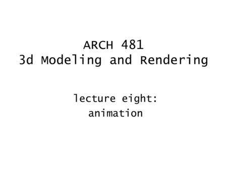 ARCH 481 3d Modeling and Rendering lecture eight: animation.