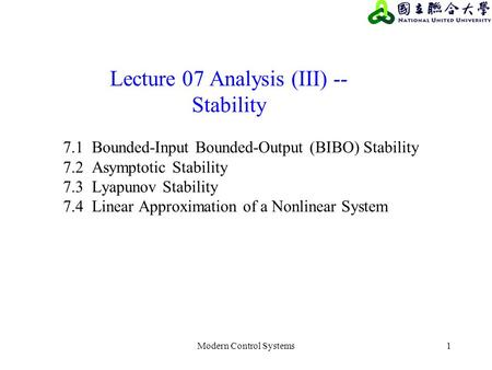 Modern Control Systems1 Lecture 07 Analysis (III) -- Stability 7.1 Bounded-Input Bounded-Output (BIBO) Stability 7.2 Asymptotic Stability 7.3 Lyapunov.