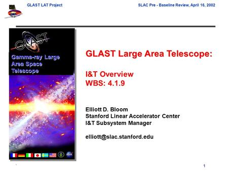 GLAST LAT ProjectSLAC Pre - Baseline Review, April 16, 2002 ` 1 GLAST Large Area Telescope: I&T Overview WBS: 4.1.9 Elliott D. Bloom Stanford Linear Accelerator.