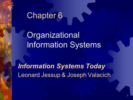 1 Chapter 6 Organizational Information Systems Information Systems Today Leonard Jessup & Joseph Valacich.