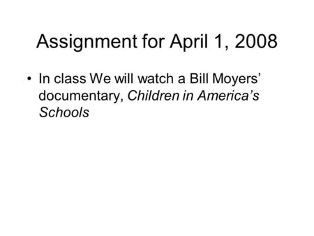 Assignment for April 1, 2008 In class We will watch a Bill Moyers' documentary, Children in America's Schools.