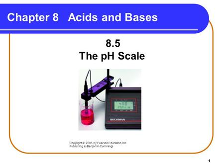 1 Chapter 8 Acids and Bases 8.5 The pH Scale Copyright © 2005 by Pearson Education, Inc. Publishing as Benjamin Cummings.