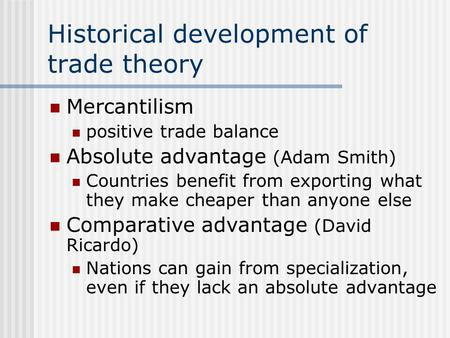 Historical development of trade theory Mercantilism positive trade balance Absolute advantage (Adam Smith) Countries benefit from exporting what they make.