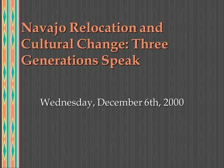 Navajo Relocation and Cultural Change: Three Generations Speak Wednesday, December 6th, 2000.