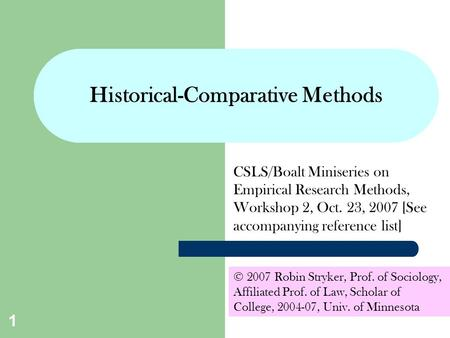 1 Historical-Comparative <strong>Methods</strong> CSLS/Boalt Miniseries on Empirical Research <strong>Methods</strong>, Workshop 2, Oct. 23, 2007 [See accompanying reference list] © 2007.