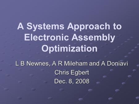 A Systems Approach to Electronic Assembly Optimization L B Newnes, A R Mileham and A Doniavi Chris Egbert Dec. 8, 2008.