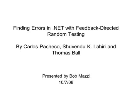 Finding Errors in.NET with Feedback-Directed Random Testing By Carlos Pacheco, Shuvendu K. Lahiri and Thomas Ball Presented by Bob Mazzi 10/7/08.