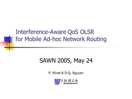 Interference-Aware QoS OLSR for Mobile Ad-hoc Network Routing SAWN 2005, May 24 P. Minet & D-Q. Nguyen.