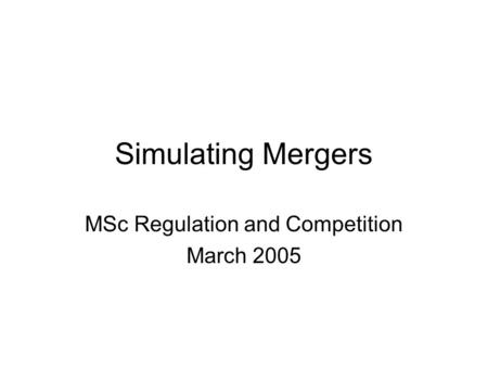 Simulating Mergers MSc Regulation and Competition March 2005.
