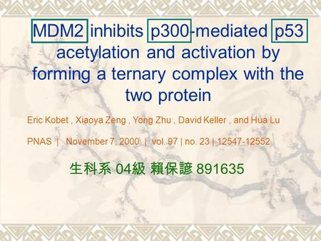 MDM2 inhibits p300-mediated p53 acetylation and activation by forming a ternary complex with the two protein 生科系 04 級 賴保諺 891635 Eric Kobet, Xiaoya Zeng,