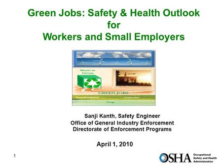 1 Green <strong>Jobs</strong>: Safety & Health Outlook for Workers and Small Employers April 1, 2010 Sanji Kanth, Safety Engineer Office of General Industry Enforcement.