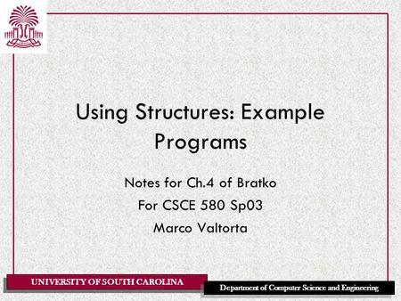 UNIVERSITY OF SOUTH CAROLINA Department of Computer Science and Engineering Using Structures: Example Programs Notes for Ch.4 of Bratko For CSCE 580 Sp03.
