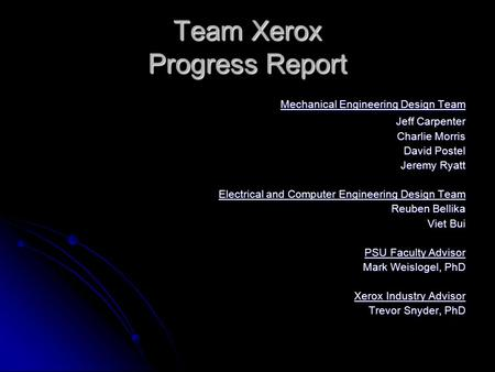 Team Xerox Progress Report Mechanical Engineering Design Team Mechanical Engineering Design Team Jeff Carpenter Charlie Morris David Postel Jeremy Ryatt.