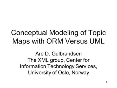 1 Conceptual Modeling of Topic Maps with ORM Versus UML Are D. Gulbrandsen The XML group, Center for Information Technology Services, University of Oslo,