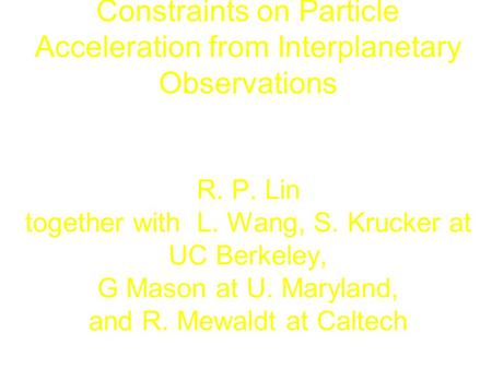 Constraints on Particle Acceleration from Interplanetary Observations R. P. Lin together with L. Wang, S. Krucker at UC Berkeley, G Mason at U. Maryland,