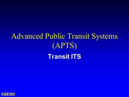 Advanced Public Transit Systems (APTS) Transit ITS CEE582.