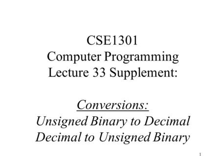 1 CSE1301 Computer Programming Lecture 33 Supplement: Conversions: Unsigned Binary to Decimal Decimal to Unsigned Binary.