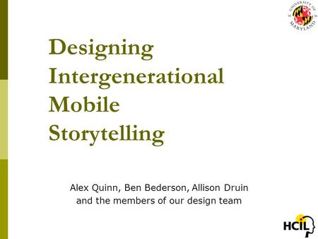 Designing Intergenerational Mobile Storytelling Alex Quinn, Ben Bederson, Allison Druin and the members of our design team.