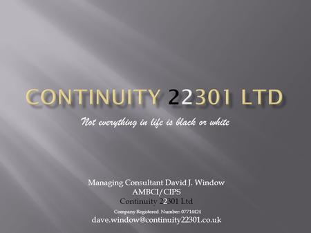 Not everything in life is black or white Managing Consultant David J. Window AMBCI/CIPS Continuity 22301 Ltd Company Registered Number: 07714424