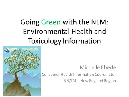 Going Green with the NLM: Environmental Health and Toxicology Information Michelle Eberle Consumer Health Information Coordinator NN/LM – New England Region.