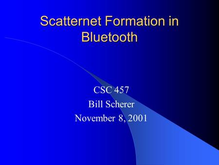Scatternet Formation in Bluetooth CSC 457 Bill Scherer November 8, 2001.