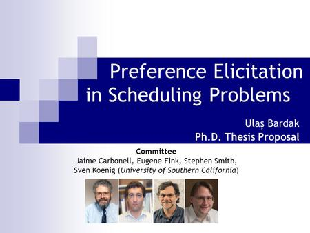 Preference Elicitation in Scheduling Problems Ulaş Bardak Ph.D. Thesis Proposal Committee Jaime Carbonell, Eugene Fink, Stephen Smith, Sven Koenig (University.