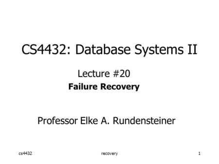 Cs4432recovery1 CS4432: Database Systems II Lecture #20 Failure Recovery Professor Elke A. Rundensteiner.