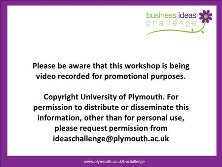 Www.businessideaschallenege.co.uk Please be aware that this workshop is being video recorded for promotional purposes. Copyright University of Plymouth.