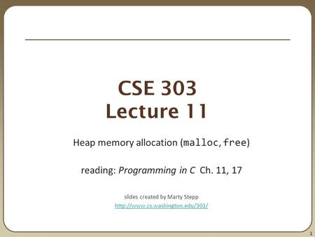 1 CSE 303 Lecture 11 Heap memory allocation ( malloc, free ) reading: Programming in C Ch. 11, 17 slides created by Marty Stepp