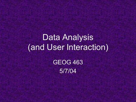 Data Analysis (and User Interaction) GEOG 463 5/7/04.