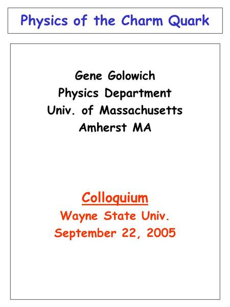 Physics of the Charm Quark Gene Golowich Physics Department Univ. of Massachusetts Amherst MA Colloquium Wayne State Univ. September 22, 2005.