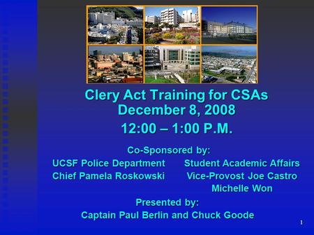 1 Clery Act Training for CSAs December 8, 2008 12:00 – 1:00 P.M. Student Academic Affairs Vice-Provost Joe Castro Michelle Won UCSF Police Department Chief.