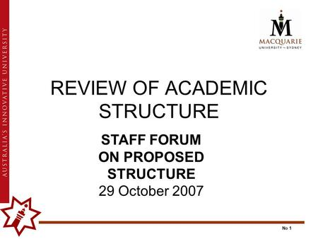 No 1 REVIEW OF ACADEMIC STRUCTURE STAFF FORUM ON PROPOSED STRUCTURE 29 October 2007.